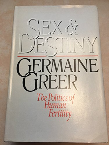 Sex and Destiny: The Politics of Human Fertility - Greer, Germaine