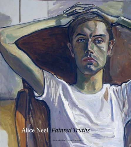 Alice Neel: Painted Truths (Museum of Fine Arts, Houston) - Barry Walker; Jeremy Lewison; Robert Storr; Tamar Garb