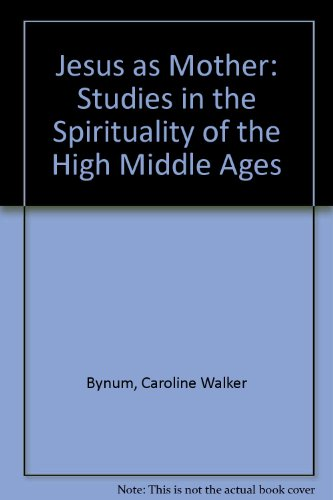 Jesus as Mother: Studies in the Spirituality of the High Middle Ages (Publications of the Center for Medieval and Renaissance Studies, UCLA) - Caroline Walker Bynum