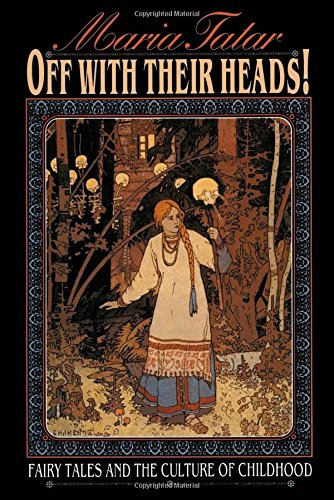 Off with Their Heads! Fairy Tales and the Culture of Childhood - Maria Tatar