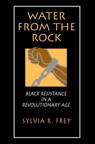 Water from the Rock : Black Resistance in a Revolutionary Age - Sylvia R. Frey