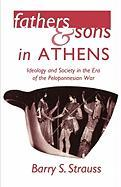 Fathers and Sons in Athens Fathers and Sons in Athens: Ideology and Society in the Era of the Peloponnesian War Ideology and Society in the Era of the