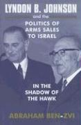 Lyndon B. Johnson and the Politics of Arms Sales to Israel: In the Shadow of the Hawk