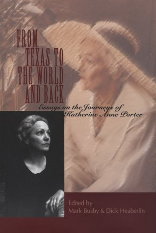 From Texas to the World and Back: Essays on the Journeys of Katherine Anne Porter - Mark Busby; Dick Heaberlin