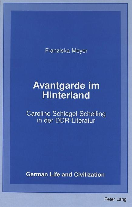 Avantgarde im Hinterland: Caroline Schlegel-Schelling in der DDR-Literatur (German Life and Civilization)