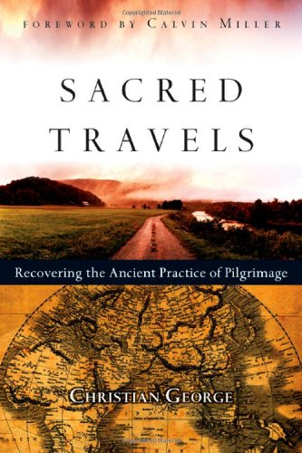 Sacred Travels: Recovering the Ancient Practice of Pilgrimage - Christian George