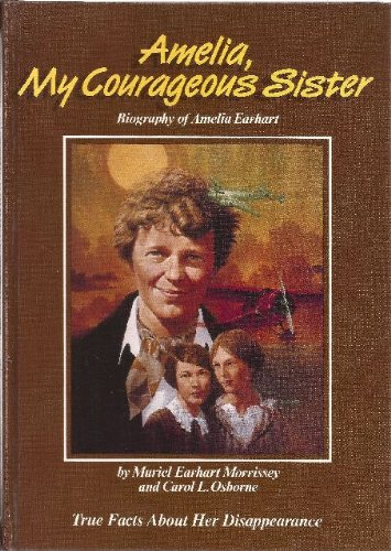 Amelia, My Courageous Sister: Biography of Amelia Earhart : True Facts About Her Disappearance - Muriel Earhart Morrissey; Carol L. Osborne