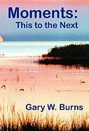 Moments: This to the Next - Burns, Gary William