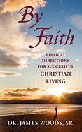 By Faith: Biblical Directions for Successful Christian Living - Woods, Sr. James