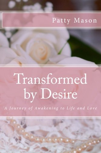 Transformed by Desire: A Journey of Awakening to Life and Love - Patty Mason