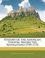 History of the American Theatre: Before the Revolution 1749-1774 - Seilhamer, George Overcash