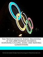The World Athlete Series: Argentina at the 2008 Summer Olympics, Featuring Cycling, Judo, and Rowing Competitors - Marley, Ben; Dobbie, Robert