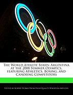 The World Athlete Series: Argentina at the 2008 Summer Olympics, Featuring Athletics, Boxing, and Canoeing Competitors - Marley, Ben; Dobbie, Robert