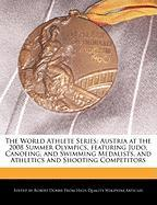 The World Athlete Series: Austria at the 2008 Summer Olympics, Featuring Judo, Canoeing, and Swimming Medalists, and Athletics and Shooting Comp - Marley, Ben; Dobbie, Robert