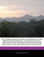 The World Athlete Series: Indonesia at the 2008 Summer Olympics, Featuring Sailing, Athletics, and Archery Competitors and Weightlifting and Bad - Marley, Ben; Dobbie, Robert