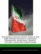 The World Athlete Series: Iran at the 2008 Summer Olympics, Featuring Badminton, Basketball, Boxing, Cycling, and Judo Competitors - Marley, Ben; Dobbie, Robert