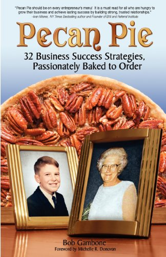 Pecan Pie: 32 Business Success Strategies Passionately Baked to Order - Bob Gambone