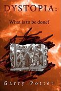 Dystopia: What Is to Be Done? - Potter, Garry