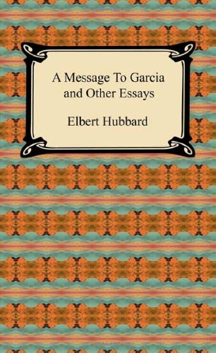 A Message to Garcia and Other Essays - Hubbard, Elbert