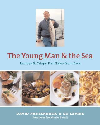 Young Man and the Sea : Recipes and Crispy Fish Tales from Esca - Ed Levine; David Pasternack
