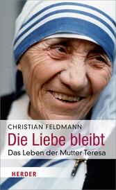 Die Liebe bleibt - Das Leben der Mutter Teresa - Christian Feldmann