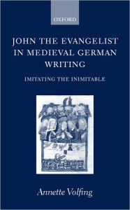 John the Evangelist in Medieval German Writing: Imitating the Inimitable - Annette Volfing