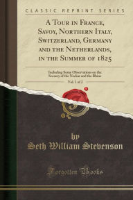 A Tour in France, Savoy, Northern Italy, Switzerland, Germany and the Netherlands, in the Summer of 1825, Vol. 1 of 2: Including Some Observations on the Scenery of the Neckar and the Rhine (Classic Reprint)