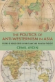 The Politics of Anti-Westernism in Asia - Cemil Aydin