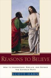 Reasons to Believe: How to Understand, Explain, and Defend the Catholic Faith - Hahn, Scott