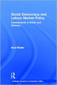 Social Democracy and Labour Market Policy: Developments in Britain and Germany - Knut Roder, Roder Knut