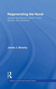 Regenerating the Novel: Gender and Genre in Woolf, Forster, Sinclair, and Lawrence - James J. Miracky