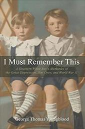 I Must Remember This: A Southern White Boy's Memories of the Great Depression, Jim Crow, and World War II - Youngblood, George Thomas