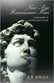 New-Age Renaissance Man: Confessions of a Middle-Aged Italian - E. W. Bonadio