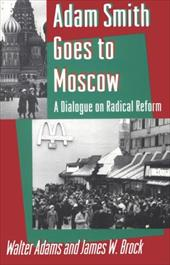 Adam Smith Goes to Moscow: A Dialogue on Radical Reform - Adams, Walter / Heilbroner, Robert L. / Brock, James W.