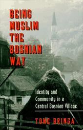 Being Muslim the Bosnian Way: Identity and Community in a Central Bosnian Village - Bringa, Tone