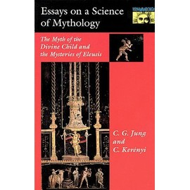Essays On A Science Of Mythology: The Myth Of The Divine Child And The Mysteries Of Eleusis - Jung C.G.