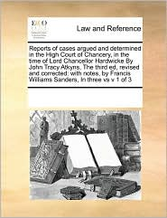 Reports of cases argued and determined in the High Court of Chancery, in the time of Lord Chancellor Hardwicke By John Tracy Atkyns, The third ed, revised and corrected: with notes, by Francis Williams Sanders, In three vs v 1 of 3 - See Notes Multiple Contributors