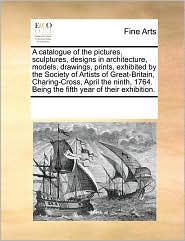 A  Catalogue of the Pictures, Sculptures, Designs in Architecture, Models, Drawings, Prints, Exhibited by the Society of Artists of Great-Britain, Ch