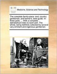 The complete family-piece: and, country gentleman, and farmer's, best guide. In three parts. ... With a complete alphabetical index to each part. The whole, being faithfully collected by several very eminent and ingenious gentlemen - See Notes Multiple Contributors