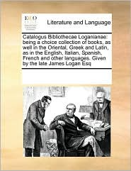 Catalogus Bibliothecae Loganianae: being a choice collection of books, as well in the Oriental, Greek and Latin, as in the English, Italian, Spanish, French and other languages. Given by the late James Logan Esq - See Notes Multiple Contributors