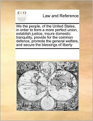 We the people, of the United States, in order to form a more perfect union, establish justice, insure domestic tranquility, provide for the common defence, promote the general welfare, and secure the blessings of liberty - See Notes Multiple Contributors