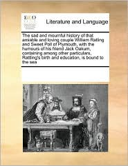 The sad and mournful history of that amiable and loving couple William Ratling and Sweet Poll of Plymouth, with the humours of his friend Jack Oakum, containing among other particulars, Rattling's birth and education, is bound to the sea - See Notes Multiple Contributors