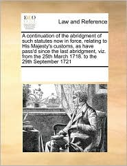 A continuation of the abridgment of such statutes now in force, relating to His Majesty's customs, as have pass'd since the last abridgment, viz. from the 25th March 1718. to the 29th September 1721 - See Notes Multiple Contributors