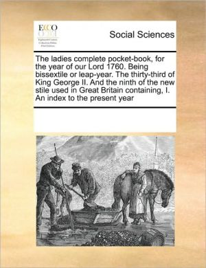 The ladies complete pocket-book, for the year of our Lord 1760. Being bissextile or leap-year. The thirty-third of King George II. And the ninth of the new stile used in Great Britain containing, I. An index to the present year