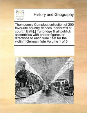Thompson's Compleat collection of 200 favourite country dances: perform'd at court[,] Bath[,] Tunbridge & all publick assemblies with proper figures or directions to each tune: set for the violin[,] German flute Volume 1 of 5