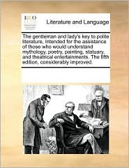 The Gentleman And Lady's Key To Polite Literature, Intended For The Assistance Of Those Who Would Understand Mythology, Poetry, Painting, Statuary, And Theatrical Entertainments. The Fifth Edition, Considerably Improved. - See Notes Multiple Contributors