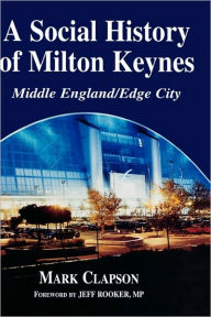 A Social History of Milton Keynes: Middle England/Edge City - Mark Clapson