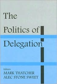 The Politics of Delegation - Alec Stone Sweet (Editor), Mark Thatcher (Editor)