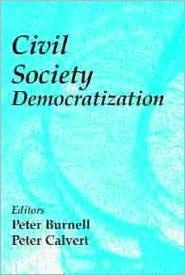 Civil Society in Democratization - Peter Burnell (Editor), Peter Calvert (Editor)