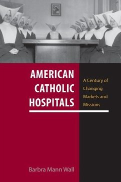 American Catholic Hospitals: A Century of Changing Markets and Missions - Wall, Barbra Mann